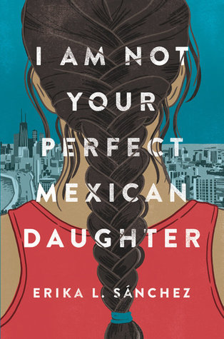 I Am Not Your Perfect Mexican Daughter by Erika L Sanchez